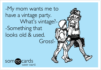 -My mom wants me to have a vintage party.          What's vintage?- -Something that looks old & used.                      Gross!-