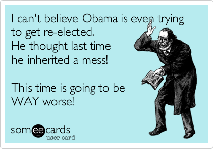 I can't believe Obama is even trying to get re-elected. He thought last time  he inherited a mess!   This time is going to be  WAY worse!