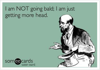 I am NOT going bald; I am just getting more head.