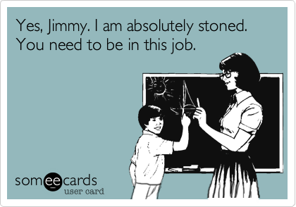 Yes, Jimmy. I am absolutely stoned. You need to be in this job.