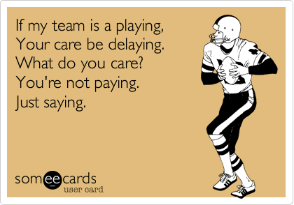If my team is a playing, Your care be delaying. What do you care? You're not paying. Just saying.