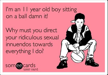 Im An 11 Year Old Boy Sitting On A Ball Damn It Why