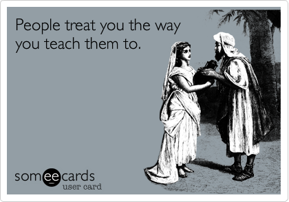 People treat you the way you teach them to.