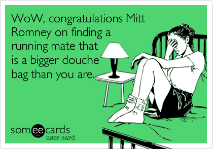 WoW, congratulations Mitt Romney on finding a running mate that is a bigger douche bag than you are.