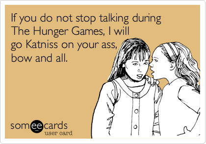 If you do not stop talking during  The Hunger Games, I will  go Katniss on your ass, bow and all.