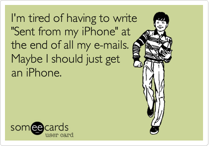 "I'm tired of having to write ""Sent from my iPhone"" at the end of all my e-mails.  Maybe I should just get an iPhone."
