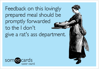 Feedback on this lovingly prepared meal should be promptly forwarded to the I don't  give a rat's ass department.