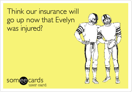 Think our insurance will go up now that Evelyn was injured?