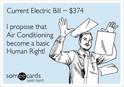 Current Electric Bill %7E %24374  I propose that Air Conditioning become a basic Human Right!