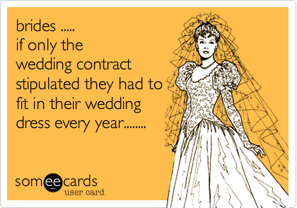 brides .....  if only the wedding contract stipulated they had to fit in their wedding dress every year........