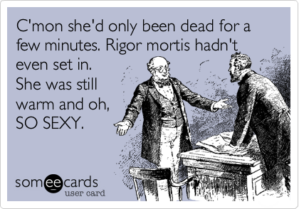 C'mon she'd only been dead for a few minutes. Rigor mortis hadn't even set in.  She was still warm and oh, SO SEXY.