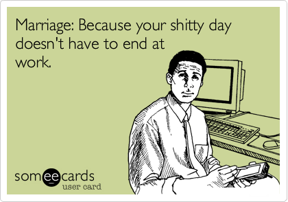 Marriage: Because your shitty day doesn't have to end at work.