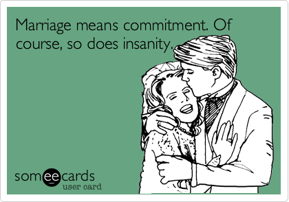 Marriage means commitment. Of course, so does insanity.