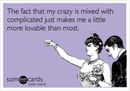 The fact that my crazy is mixed with complicated just makes me a little more lovable than most.