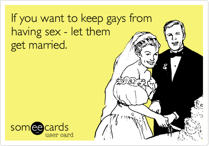 If you want to keep gays from having sex - let them  get married.