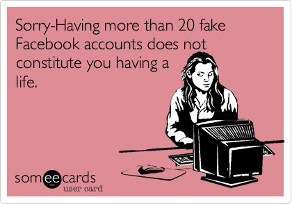 Sorry-Having more than 20 fake Facebook accounts does not constitute you having a life.