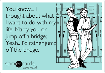 You know... I thought about what I want to do with my life. Marry you or jump off a bridge; Yeah.. I'd rather jump off the bridge.