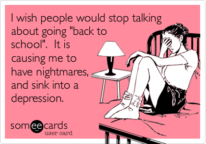 """I wish people would stop talking about going """"back to school"""".  It is causing me to have nightmares, and sink into a depression."""