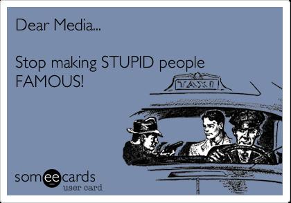 Dear Media...  Stop making STUPID people FAMOUS!