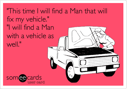 """This time I will find a Man that will fix my vehicle."" ""I will find a Man with a vehicle as well."""