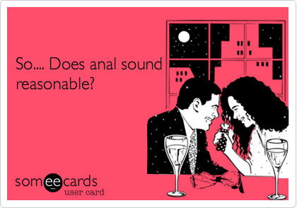 So.... Does anal sound reasonable?