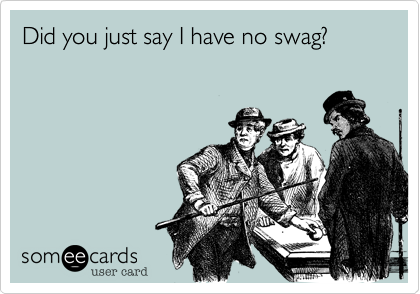 Did you just say I have no swag?