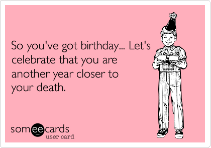 So you've got birthday... Let's celebrate that you are another year closer to your death.