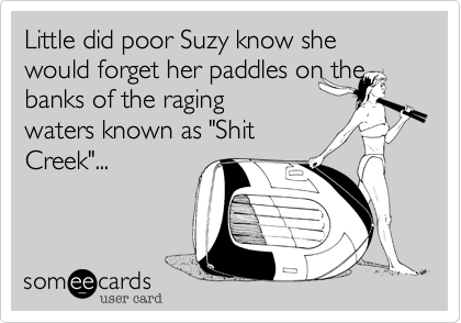 "Little did poor Suzy know she would forget her paddles on the banks of the raging waters known as ""Shit Creek""..."