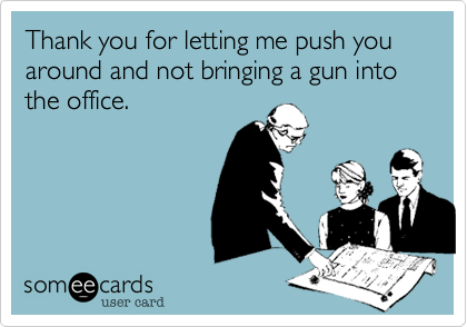 Thank you for letting me push you around and not bringing a gun into the office.