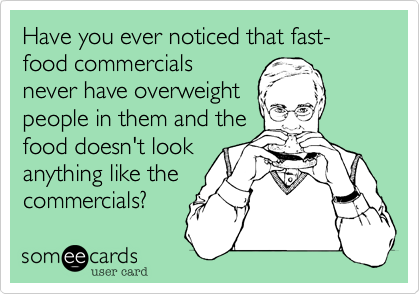 Have you ever noticed that fast-food commercials never have overweight people in them and the food doesn't look anything like the commercials?