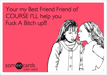 Your My Best Friend Friend Of Course Ill Help You Fuck A Bitch Up