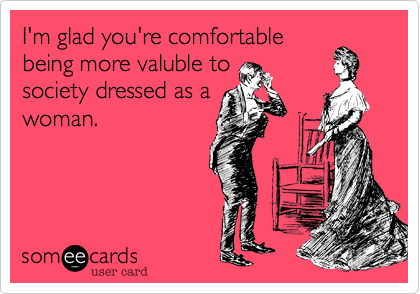 I'm glad you're comfortable being more valuble to society dressed as a woman.