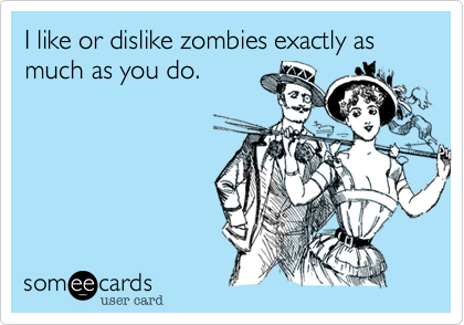 I like or dislike zombies exactly as much as you do.