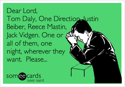 Dear Lord, Tom Daly, One Direction, Justin Beiber, Reece Mastin,  Jack Vidgen. One or  all of them, one night, wherever they  want.  Please...
