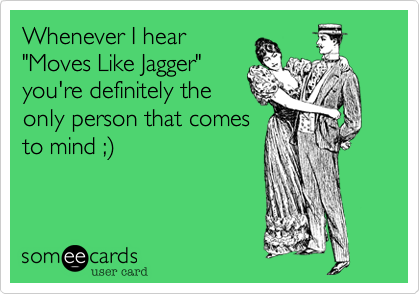 "Whenever I hear ""Moves Like Jagger"" you're definitely the only person that comes to mind ;%29"