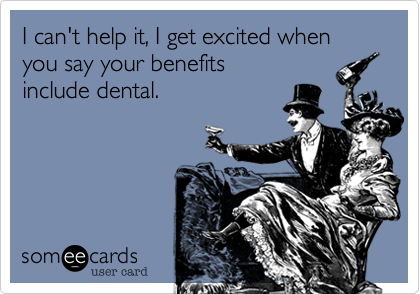 I can't help it, I get excited when you say your benefits include dental.