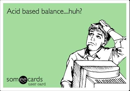 Acid based balance....huh?