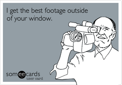 I get the best footage outside  of your window.