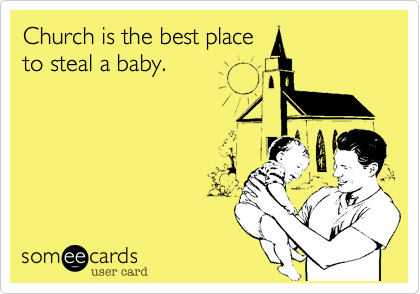 Church is the best place to steal a baby.