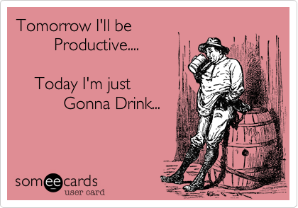 Tomorrow I'll be          Productive....            Today I'm just            Gonna Drink...