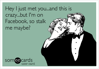 Hey I just met you...and this is crazy...but I'm on Facebook, so stalk me maybe?