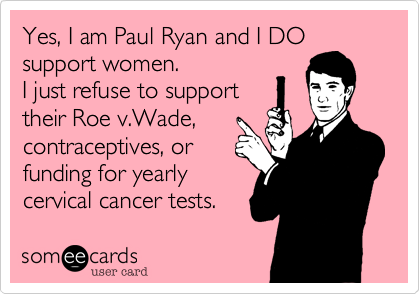 Yes, I am Paul Ryan and I DO support women.  I just refuse to support their Roe v.Wade, contraceptives, or funding for yearly cervical cancer tests.