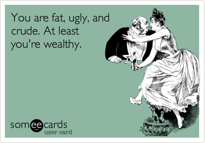 You are fat, ugly, and crude. At least you're wealthy.