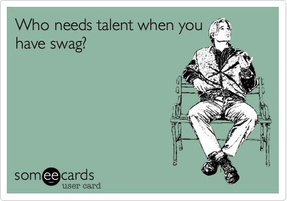 Who needs talent when you have swag?