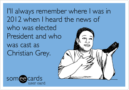 I'll always remember where I was in 2012 when I heard the news of who was elected President and who was cast as  Christian Grey.