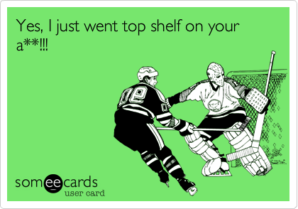 Yes, I just went top shelf on your a**!!!