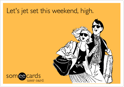 Let's jet set this weekend, high.