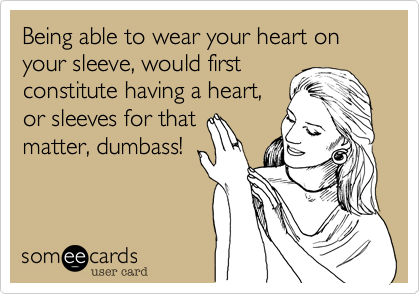 Being able to wear your heart on your sleeve, would first constitute having a heart, or sleeves for that matter, dumbass!
