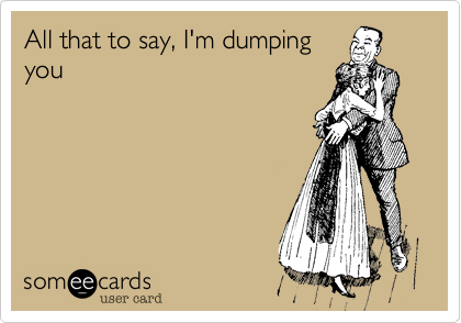 All that to say, I'm dumping you
