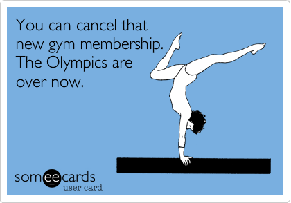 You can cancel that new gym membership. The Olympics are over now.